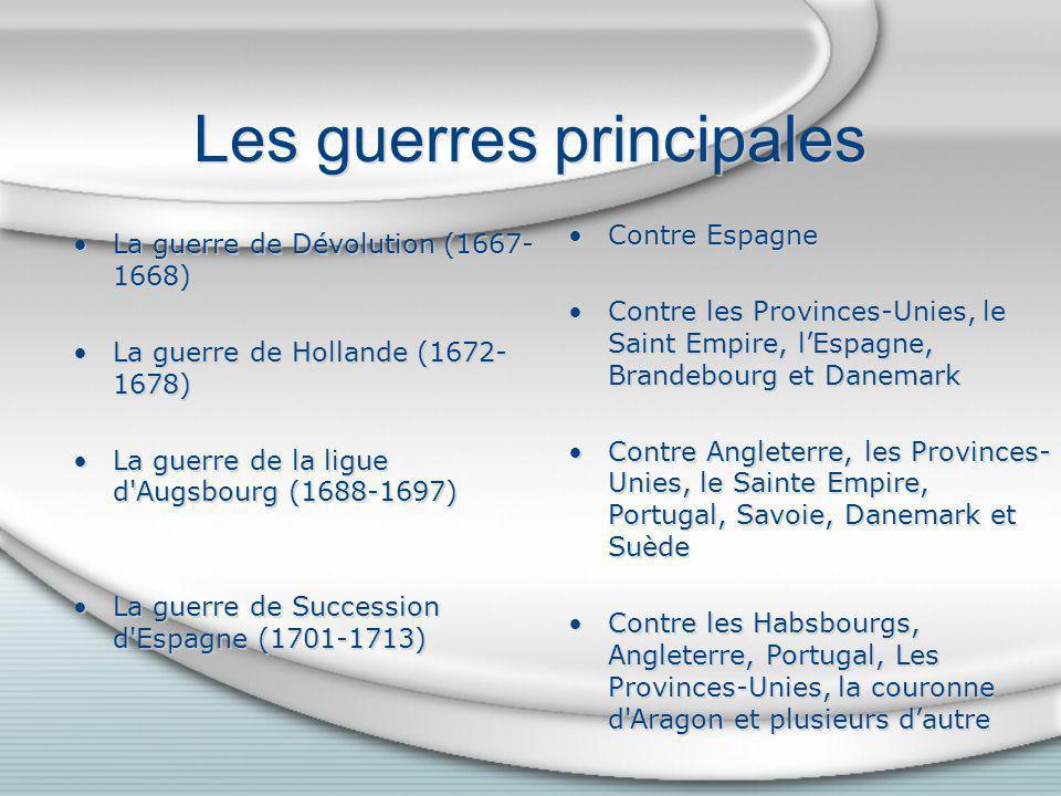 Les guerres principales La guerre de Dévolution (1667- 1668) La guerre de Hollande (1672- 1678) La guerre de la ligue d'Augsbourg (1688-1697) La guerr