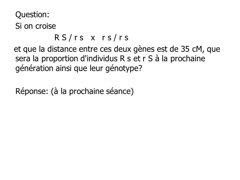 Question: Si on croise R S / r s x r s / r s et que la distance entre ces deux gènes est de 35 cM, que sera la proportion d'individus R s et r S à la