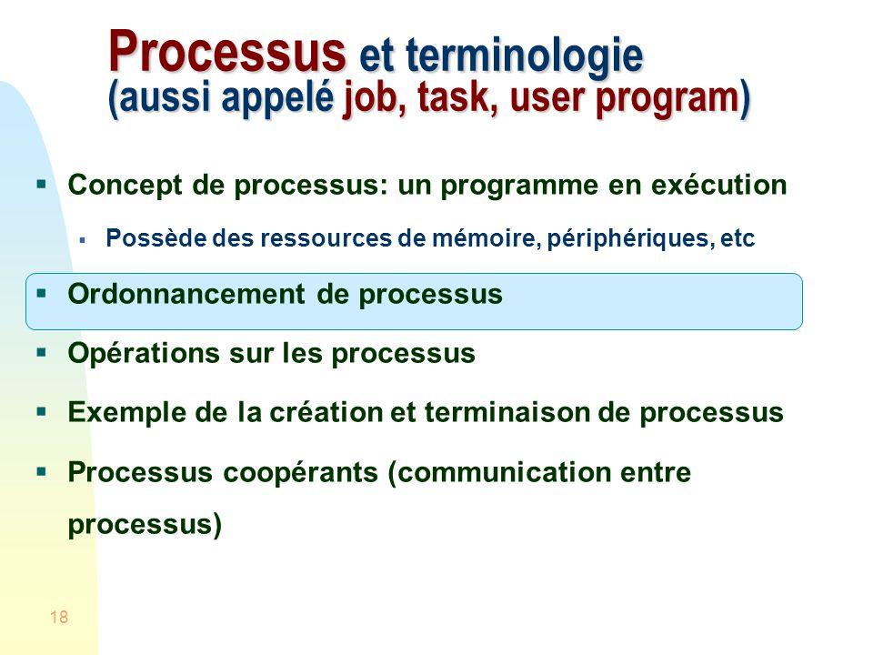 18 Processus et terminologie (aussi appelé job, task, user program) Concept de processus: un programme en exécution Possède des ressources de mémoire, périphériques, etc Ordonnancement de processus Opérations sur les processus Exemple de la création et terminaison de processus Processus coopérants (communication entre processus)