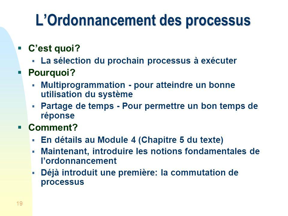 19 LOrdonnancement des processus Cest quoi? La sélection du prochain processus à exécuter Pourquoi? Multiprogrammation - pour atteindre un bonne utili