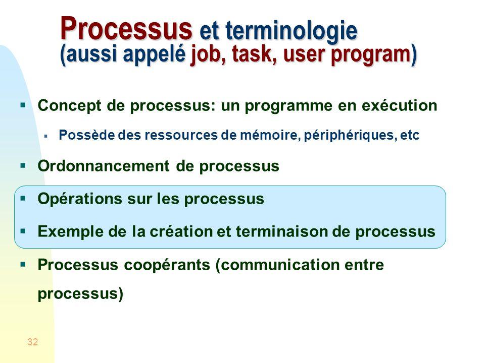 32 Processus et terminologie (aussi appelé job, task, user program) Concept de processus: un programme en exécution Possède des ressources de mémoire, périphériques, etc Ordonnancement de processus Opérations sur les processus Exemple de la création et terminaison de processus Processus coopérants (communication entre processus)