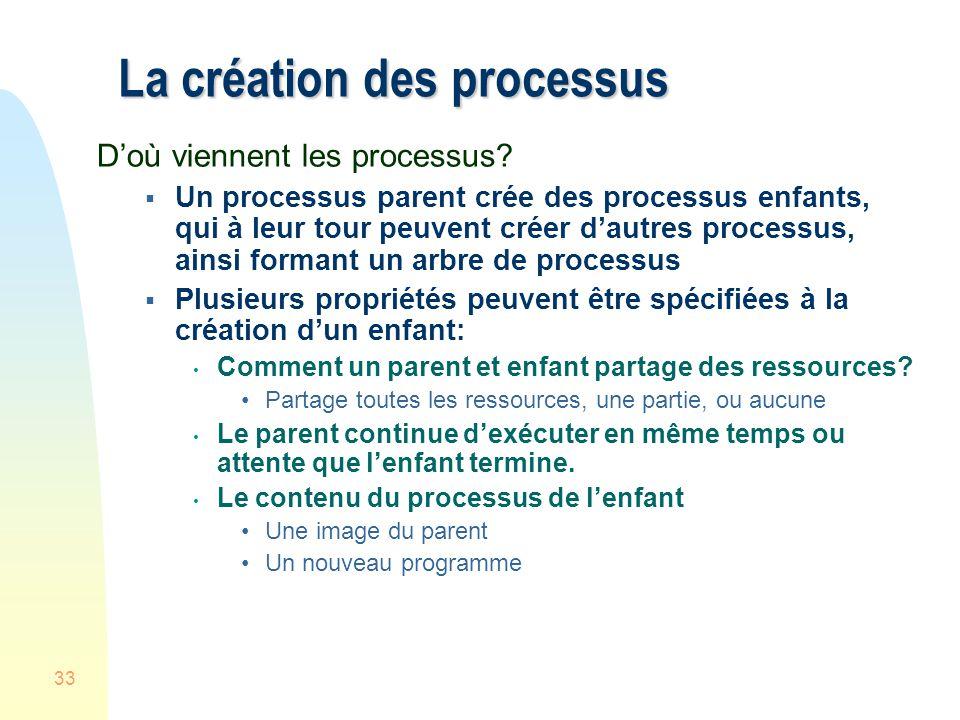 33 La création des processus Doù viennent les processus? Un processus parent crée des processus enfants, qui à leur tour peuvent créer dautres process