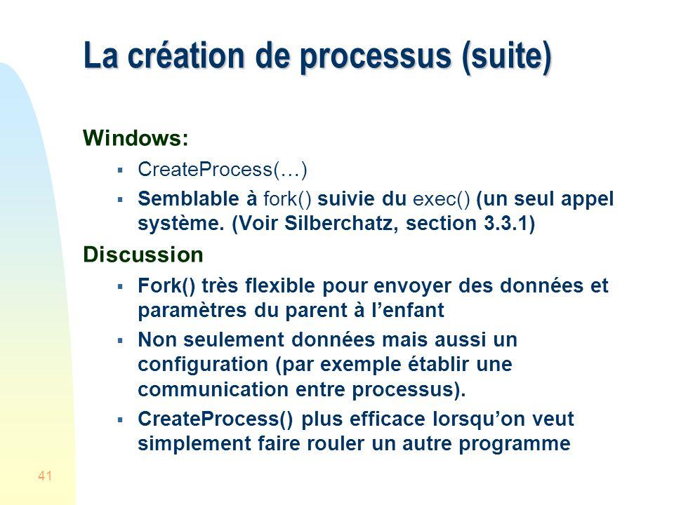 41 La création de processus (suite) Windows: CreateProcess(…) Semblable à fork() suivie du exec() (un seul appel système. (Voir Silberchatz, section 3