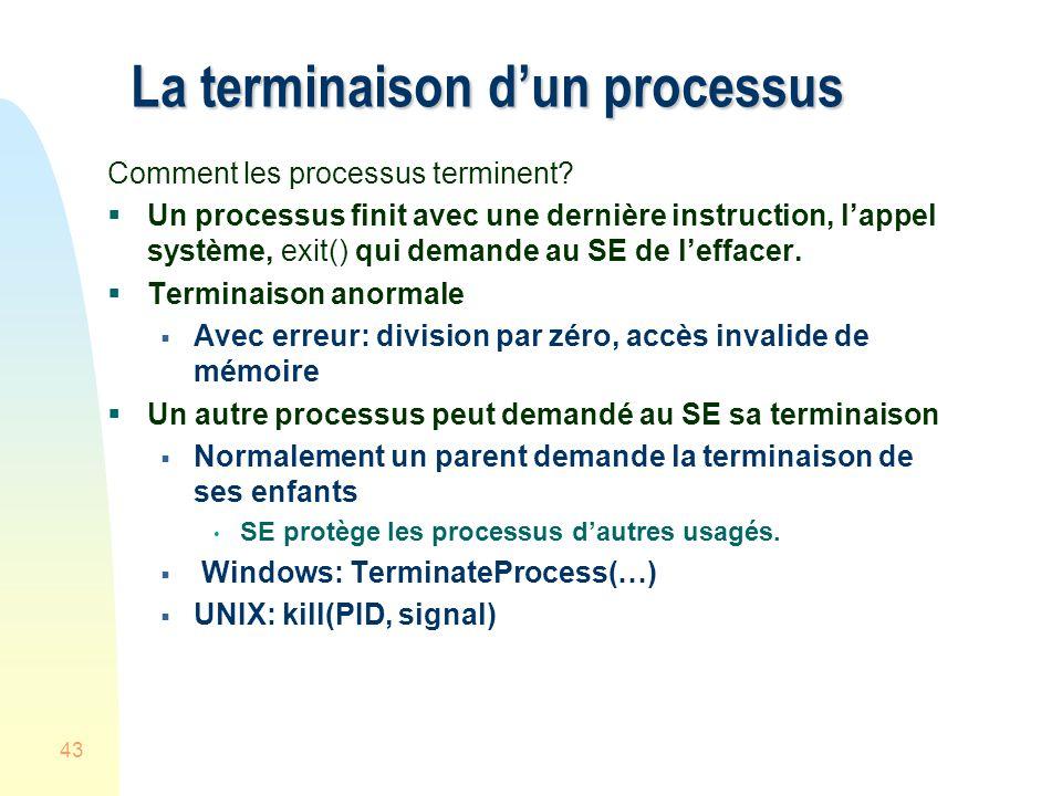 43 La terminaison dun processus Comment les processus terminent? Un processus finit avec une dernière instruction, lappel système, exit() qui demande