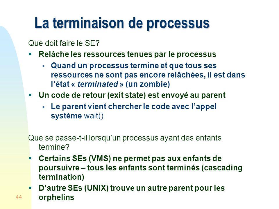 44 La terminaison de processus Que doit faire le SE? Relâche les ressources tenues par le processus Quand un processus termine et que tous ses ressour