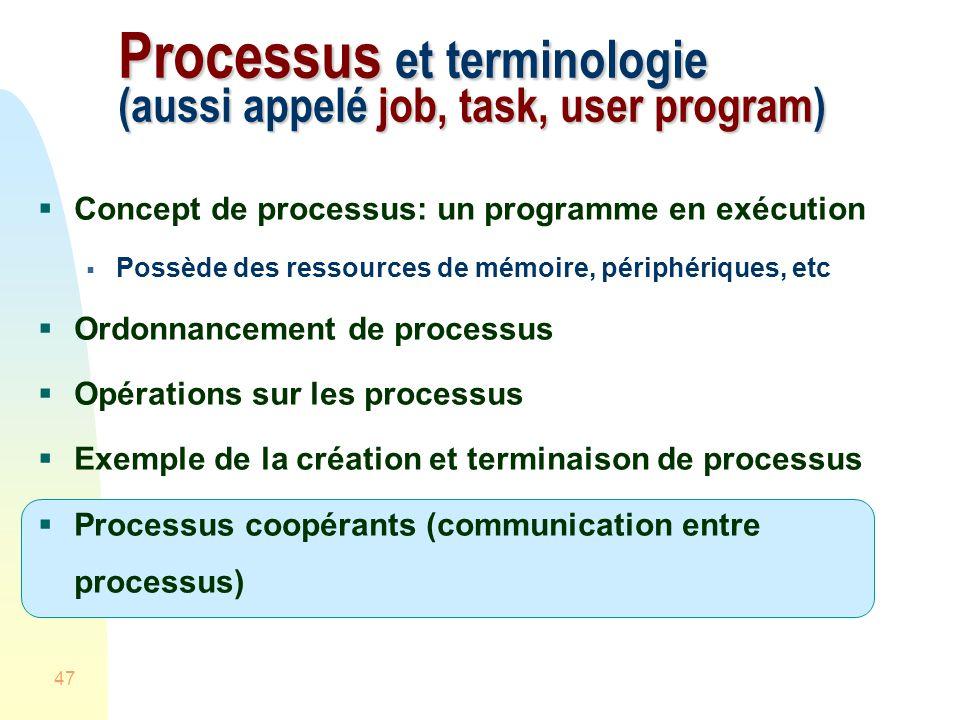 47 Processus et terminologie (aussi appelé job, task, user program) Concept de processus: un programme en exécution Possède des ressources de mémoire, périphériques, etc Ordonnancement de processus Opérations sur les processus Exemple de la création et terminaison de processus Processus coopérants (communication entre processus)