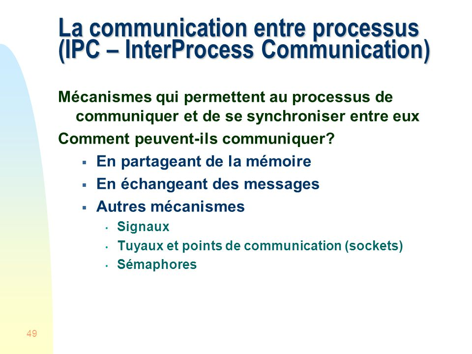 49 La communication entre processus (IPC – InterProcess Communication) Mécanismes qui permettent au processus de communiquer et de se synchroniser entre eux Comment peuvent-ils communiquer.
