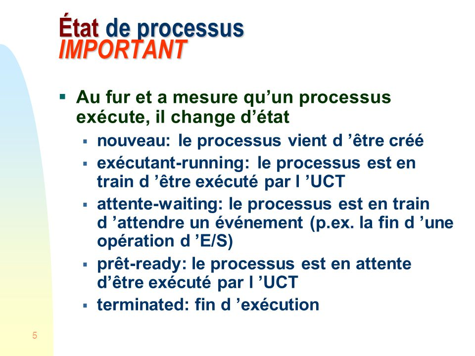 5 État de processus IMPORTANT Au fur et a mesure quun processus exécute, il change détat nouveau: le processus vient d être créé exécutant-running: le processus est en train d être exécuté par l UCT attente-waiting: le processus est en train d attendre un événement (p.ex.