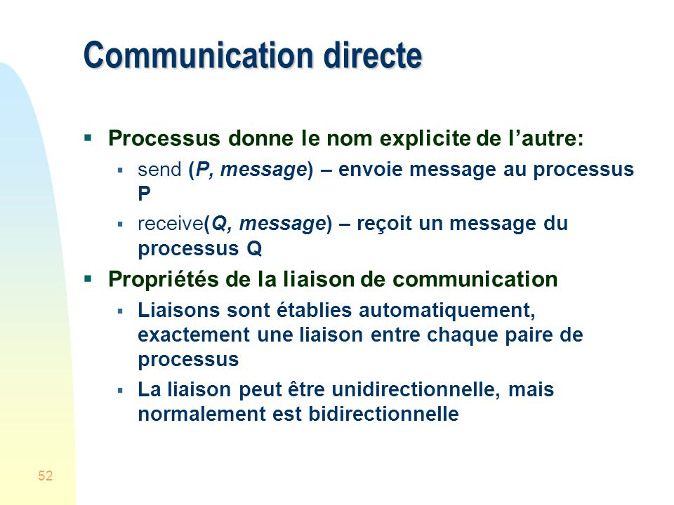 52 Communication directe Processus donne le nom explicite de lautre: send (P, message) – envoie message au processus P receive(Q, message) – reçoit un