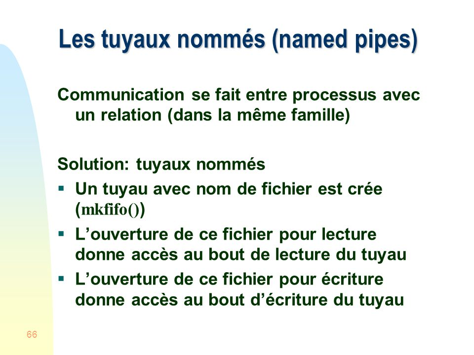 66 Les tuyaux nommés (named pipes) Communication se fait entre processus avec un relation (dans la même famille) Solution: tuyaux nommés Un tuyau avec