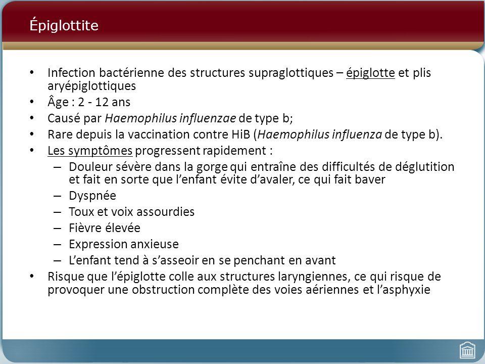 Épiglottite Infection bactérienne des structures supraglottiques – épiglotte et plis aryépiglottiques Âge : 2 - 12 ans Causé par Haemophilus influenzae de type b; Rare depuis la vaccination contre HiB (Haemophilus influenza de type b).