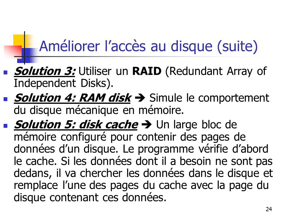 24 Améliorer laccès au disque (suite) Solution 3: Utiliser un RAID (Redundant Array of Independent Disks). Solution 4: RAM disk Simule le comportement