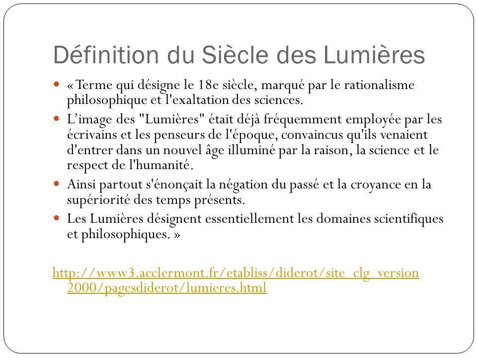 Définition du Siècle des Lumières « Terme qui désigne le 18e siècle, marqué par le rationalisme philosophique et l'exaltation des sciences. Limage des