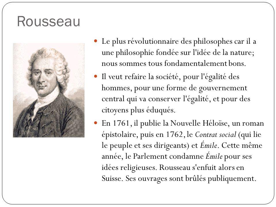 Rousseau Le plus révolutionnaire des philosophes car il a une philosophie fondée sur l'idée de la nature; nous sommes tous fondamentalement bons. Il v