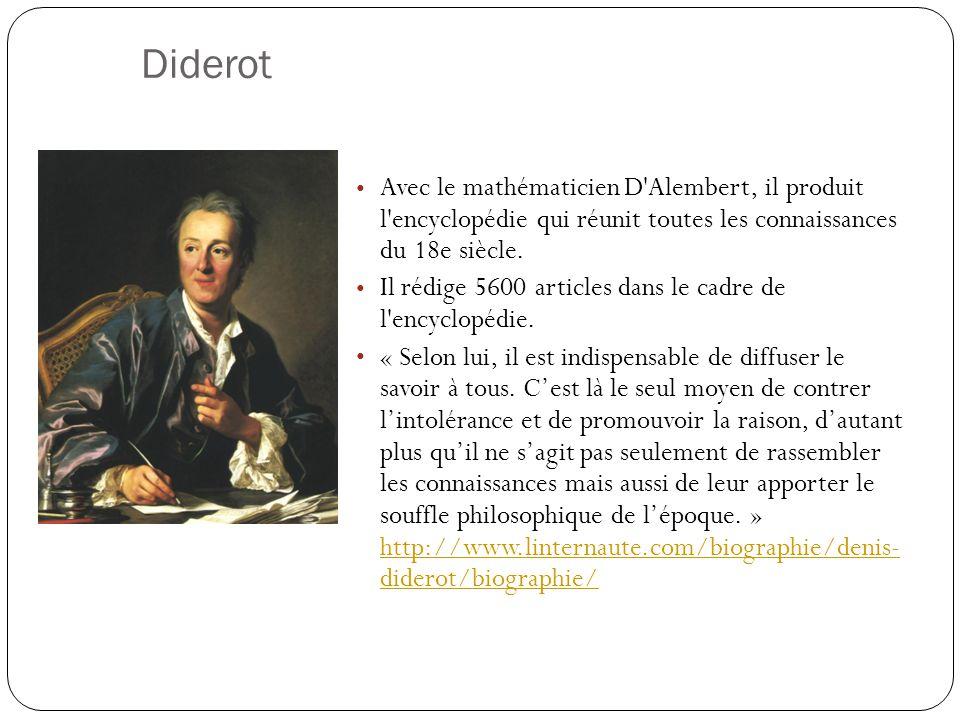 Diderot Avec le mathématicien D'Alembert, il produit l'encyclopédie qui réunit toutes les connaissances du 18e siècle. Il rédige 5600 articles dans le