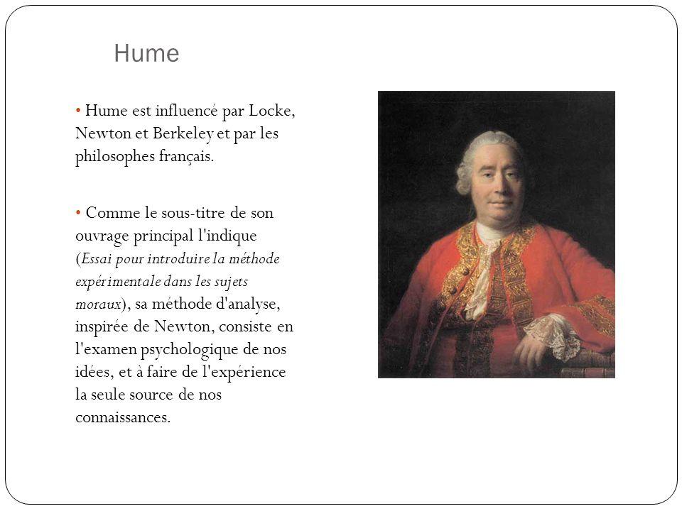 Hume Hume est influencé par Locke, Newton et Berkeley et par les philosophes français. Comme le sous-titre de son ouvrage principal l'indique (Essai p