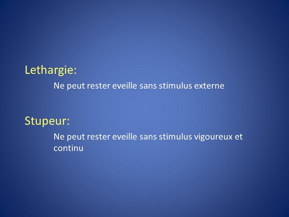 Lethargie: Ne peut rester eveille sans stimulus externe Stupeur: Ne peut rester eveille sans stimulus vigoureux et continu