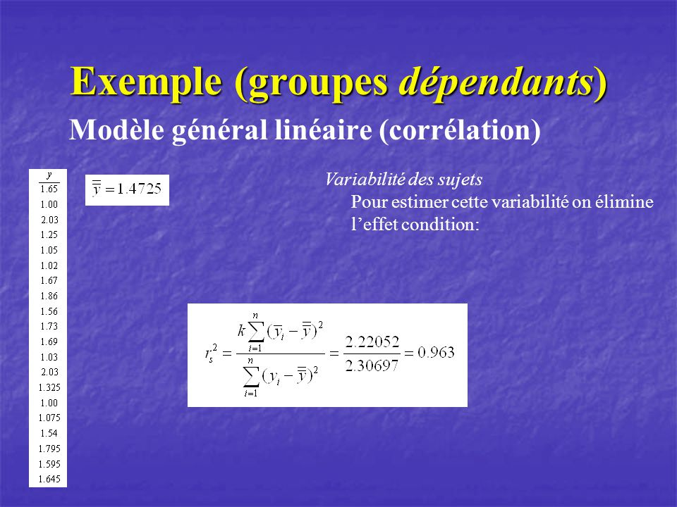 Exemple (groupes dépendants) Modèle général linéaire (corrélation) Variabilité des sujets Pour estimer cette variabilité on élimine leffet condition: