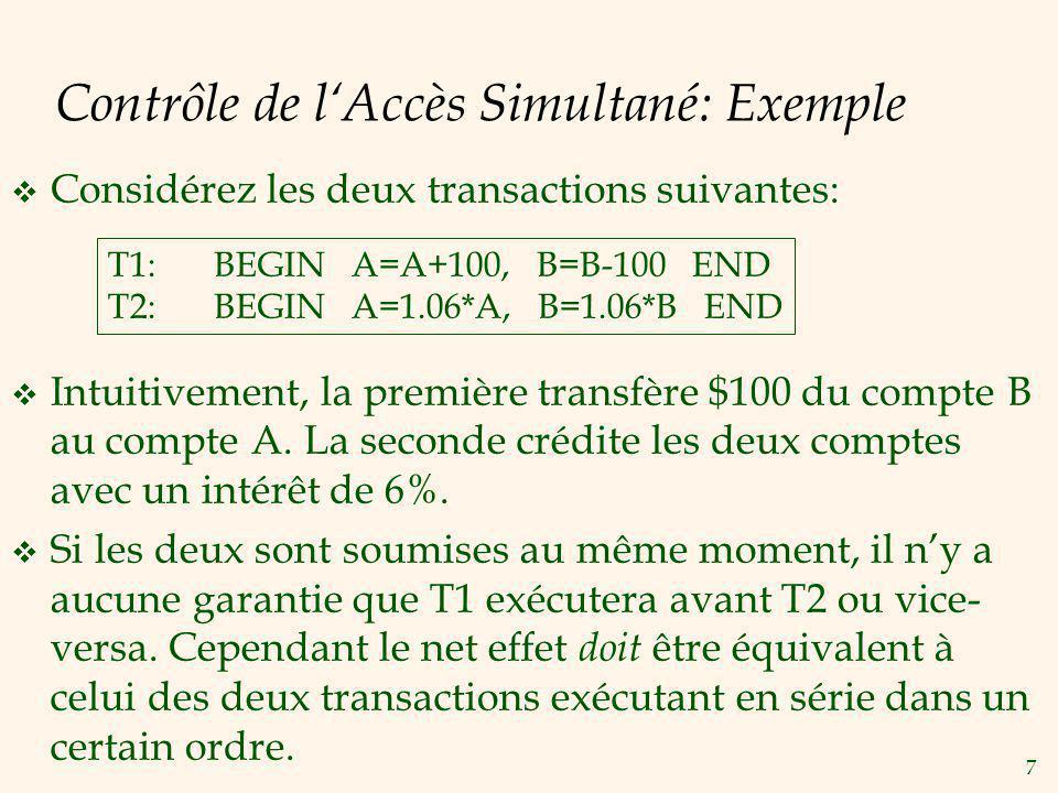 7 Contrôle de lAccès Simultané: Exemple Considérez les deux transactions suivantes: T1:BEGIN A=A+100, B=B-100 END T2:BEGIN A=1.06*A, B=1.06*B END Intuitivement, la première transfère $100 du compte B au compte A.