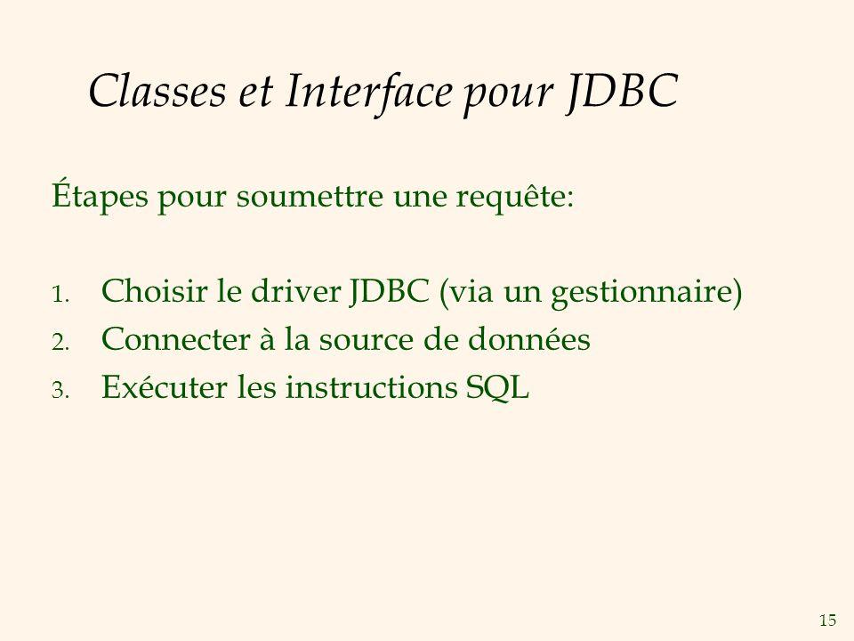 15 Classes et Interface pour JDBC Étapes pour soumettre une requête: 1. Choisir le driver JDBC (via un gestionnaire) 2. Connecter à la source de donné