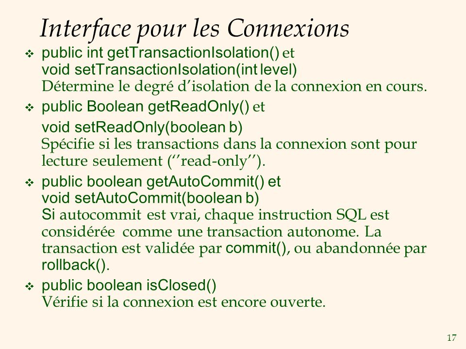 17 Interface pour les Connexions public int getTransactionIsolation() et void setTransactionIsolation(int level) Détermine le degré disolation de la c