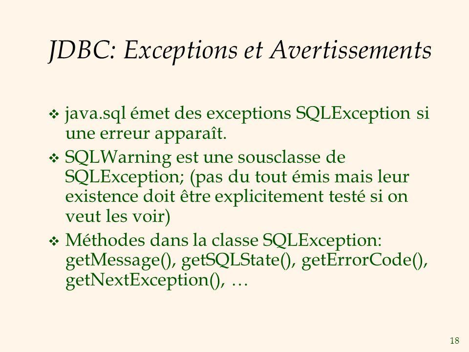 18 JDBC: Exceptions et Avertissements java.sql émet des exceptions SQLException si une erreur apparaît. SQLWarning est une sousclasse de SQLException;