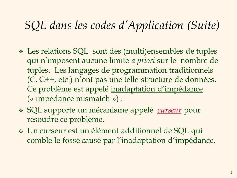 5 SQL Imbriqué: Variables EXEC SQL BEGIN DECLARE SECTION char c_sname[20]; long c_sid; short c_rating; float c_age; EXEC SQL END DECLARE SECTION Deux problèmes avec les variables: correspondance des types (solution: casting/correspondance explicite) inadaptation dimpédance (solution: le mécanisme de curseur) Deux variables spéciales derreur (une au moins doit être déclarée): SQLCODE ( long, est négative si une erreur est apparue) SQLSTATE ( char[6], codes prédéfinies pour des erreurs usuelles)