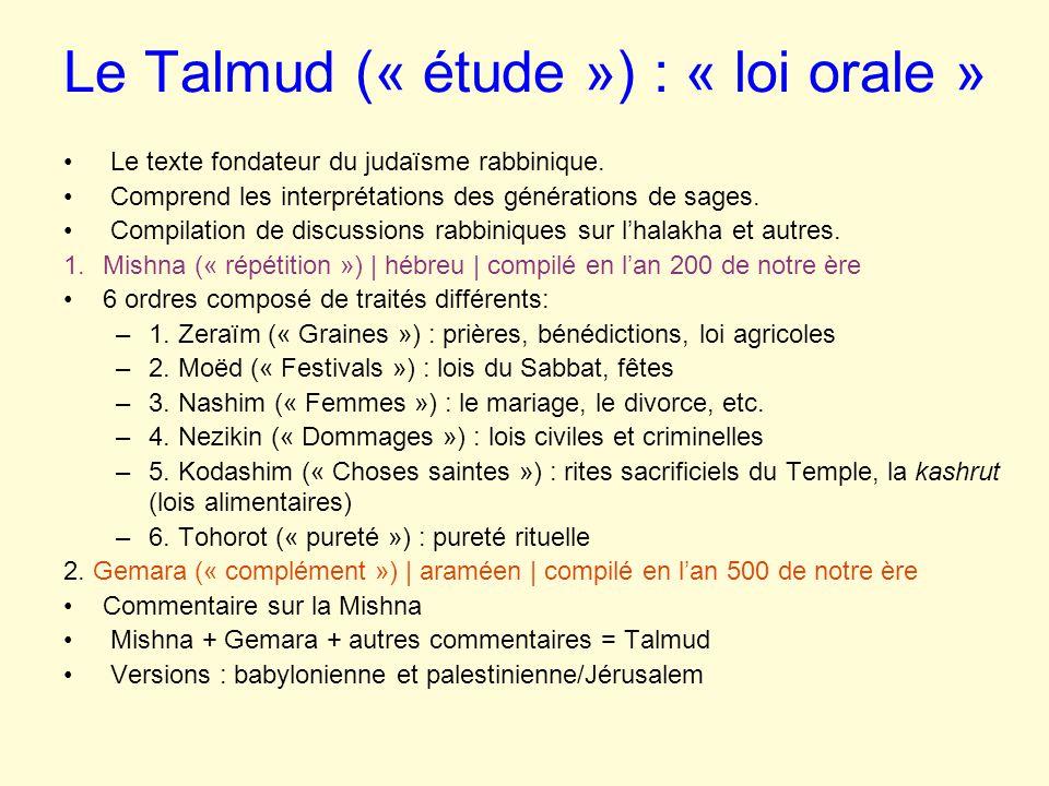 Le Talmud (« étude ») : « loi orale » Le texte fondateur du judaïsme rabbinique. Comprend les interprétations des générations de sages. Compilation de