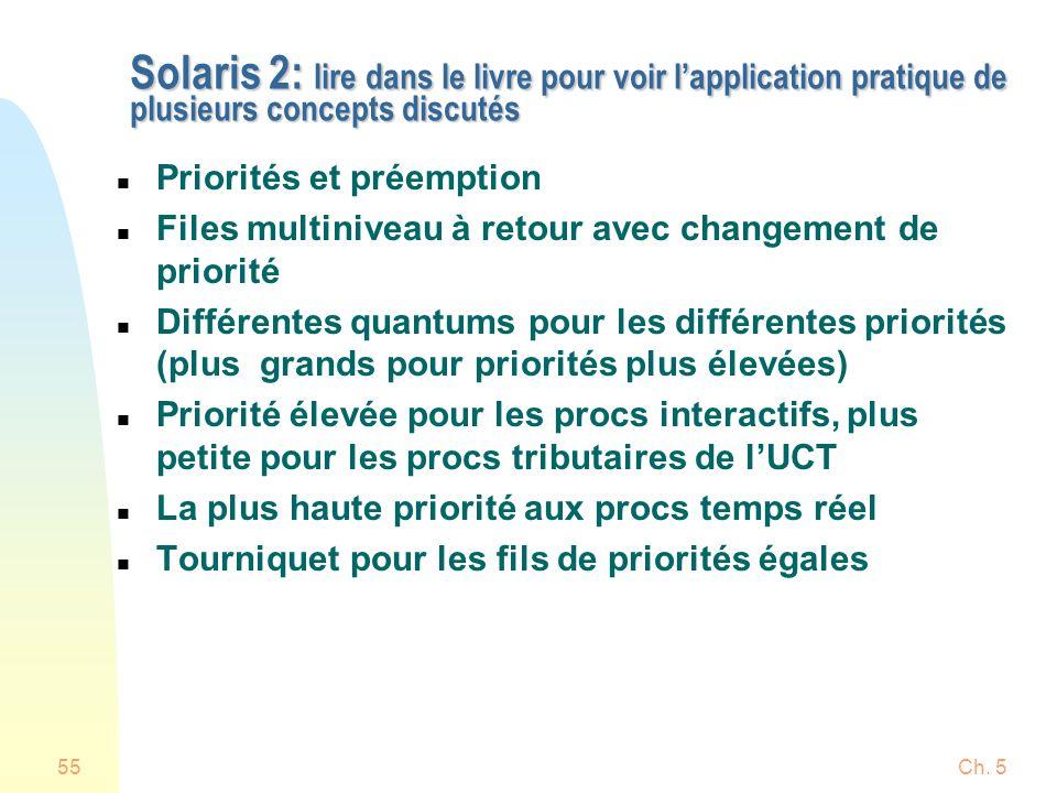 Ch. 555 Solaris 2: lire dans le livre pour voir lapplication pratique de plusieurs concepts discutés n Priorités et préemption n Files multiniveau à r