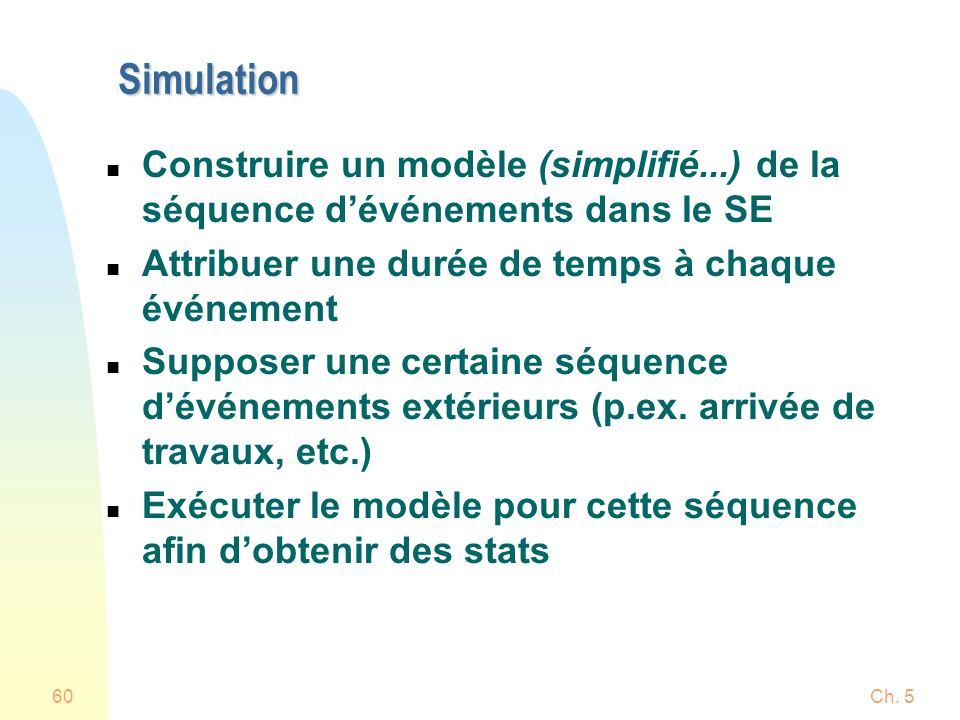 Ch. 560 Simulation n Construire un modèle (simplifié...) de la séquence dévénements dans le SE n Attribuer une durée de temps à chaque événement n Sup