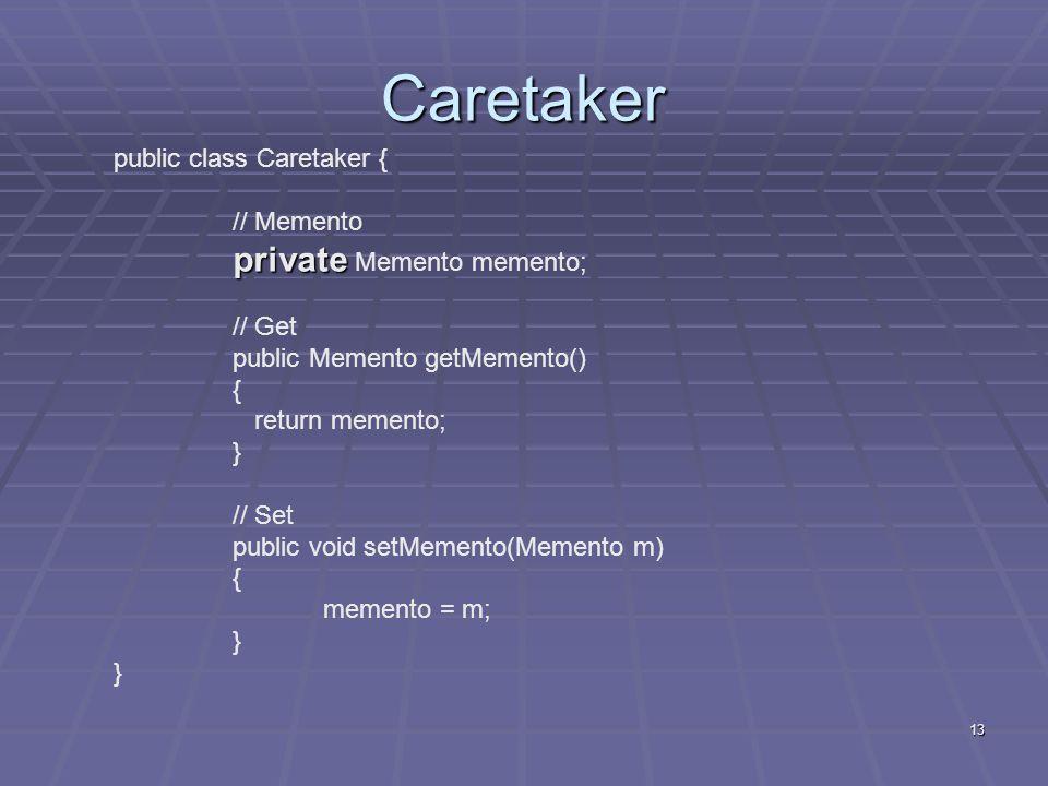 13 Caretaker public class Caretaker { // Memento private private Memento memento; // Get public Memento getMemento() { return memento; } // Set public
