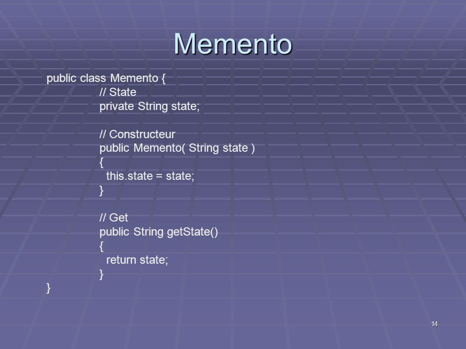 14 Memento public class Memento { // State private String state; // Constructeur public Memento( String state ) { this.state = state; } // Get public