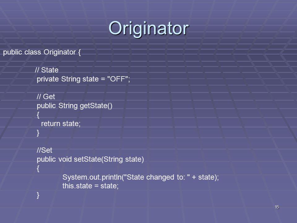 15 Originator public class Originator { // State private String state =