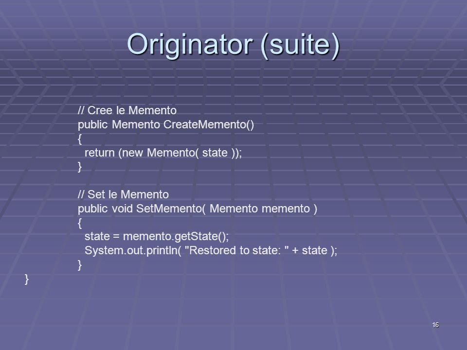 16 Originator (suite) // Cree le Memento public Memento CreateMemento() { return (new Memento( state )); } // Set le Memento public void SetMemento( M