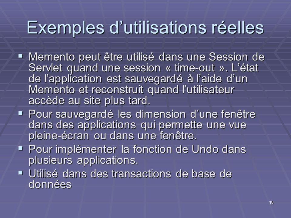 18 Exemples dutilisations réelles Memento peut être utilisé dans une Session de Servlet quand une session « time-out ». Létat de lapplication est sauv