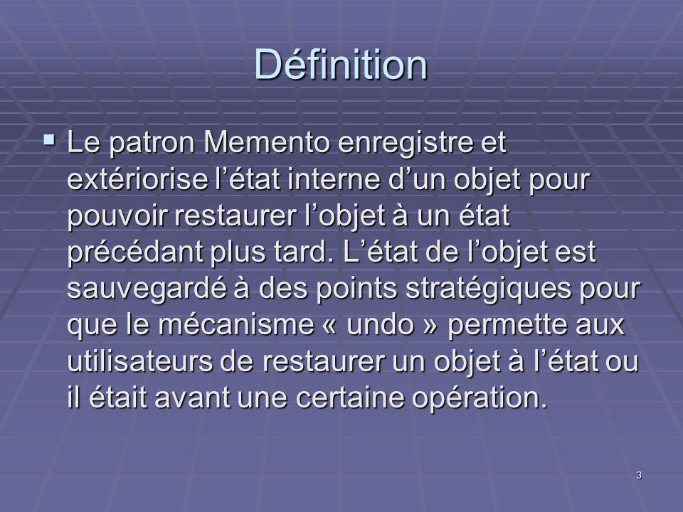 3 Définition Le patron Memento enregistre et extériorise létat interne dun objet pour pouvoir restaurer lobjet à un état précédant plus tard. Létat de