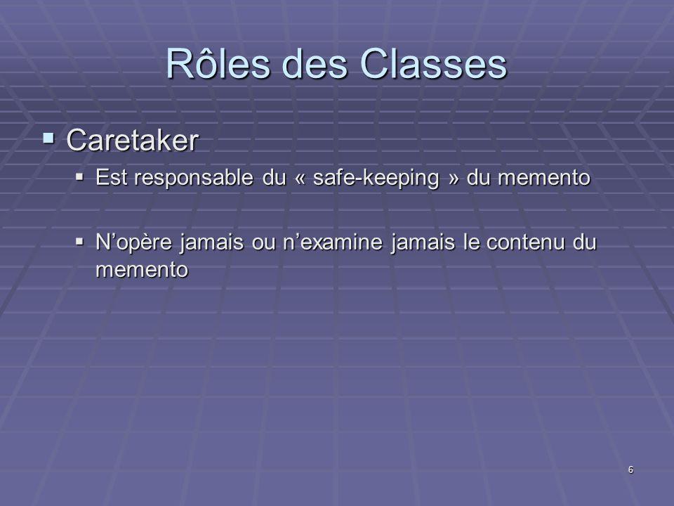 6 Rôles des Classes Caretaker Caretaker Est responsable du « safe-keeping » du memento Est responsable du « safe-keeping » du memento Nopère jamais ou