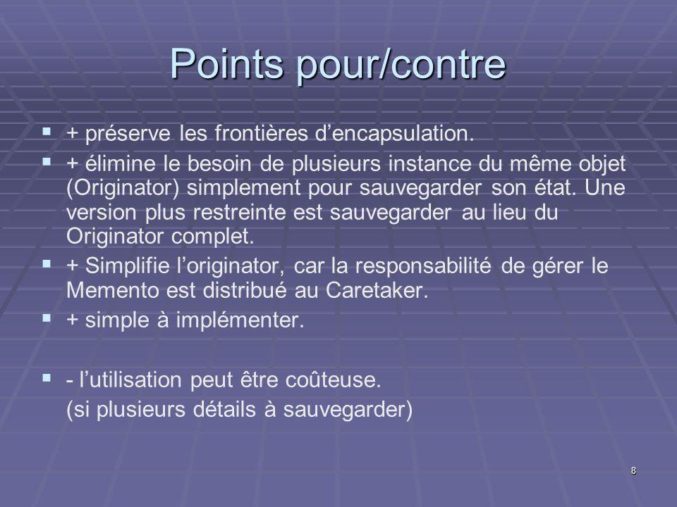 8 Points pour/contre + préserve les frontières dencapsulation. + élimine le besoin de plusieurs instance du même objet (Originator) simplement pour sa