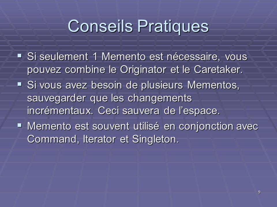9 Conseils Pratiques Si seulement 1 Memento est nécessaire, vous pouvez combine le Originator et le Caretaker. Si seulement 1 Memento est nécessaire,