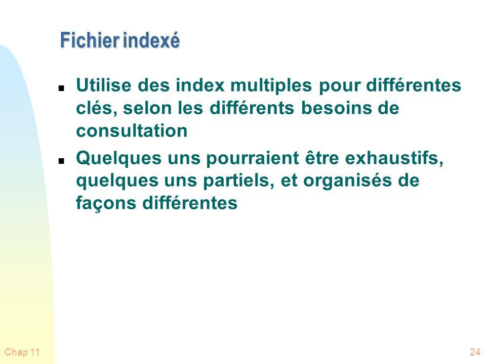 Chap 1124 Fichier indexé n Utilise des index multiples pour différentes clés, selon les différents besoins de consultation n Quelques uns pourraient ê