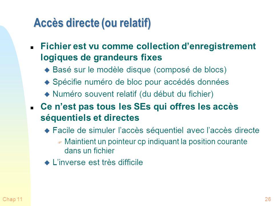 Chap 1126 Accès directe (ou relatif) n Fichier est vu comme collection denregistrement logiques de grandeurs fixes u Basé sur le modèle disque (compos