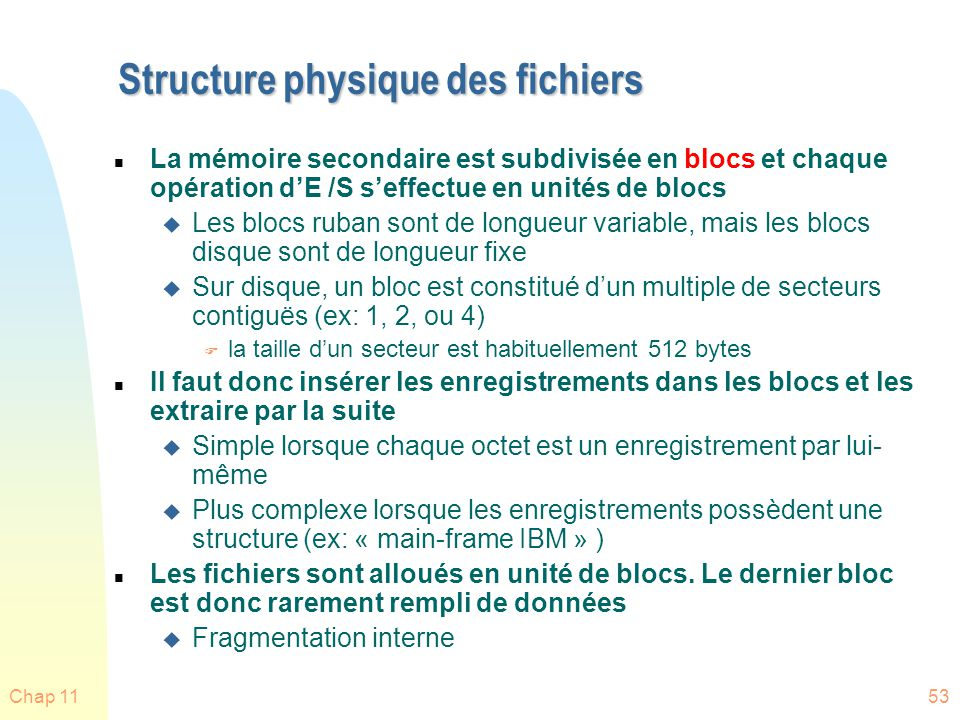 Chap 1153 Structure physique des fichiers n La mémoire secondaire est subdivisée en blocs et chaque opération dE /S seffectue en unités de blocs u Les