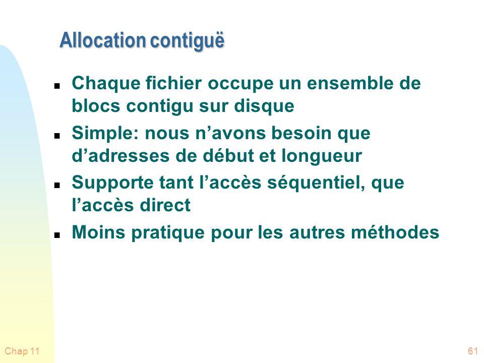 Chap 1161 Allocation contiguë n Chaque fichier occupe un ensemble de blocs contigu sur disque n Simple: nous navons besoin que dadresses de début et l