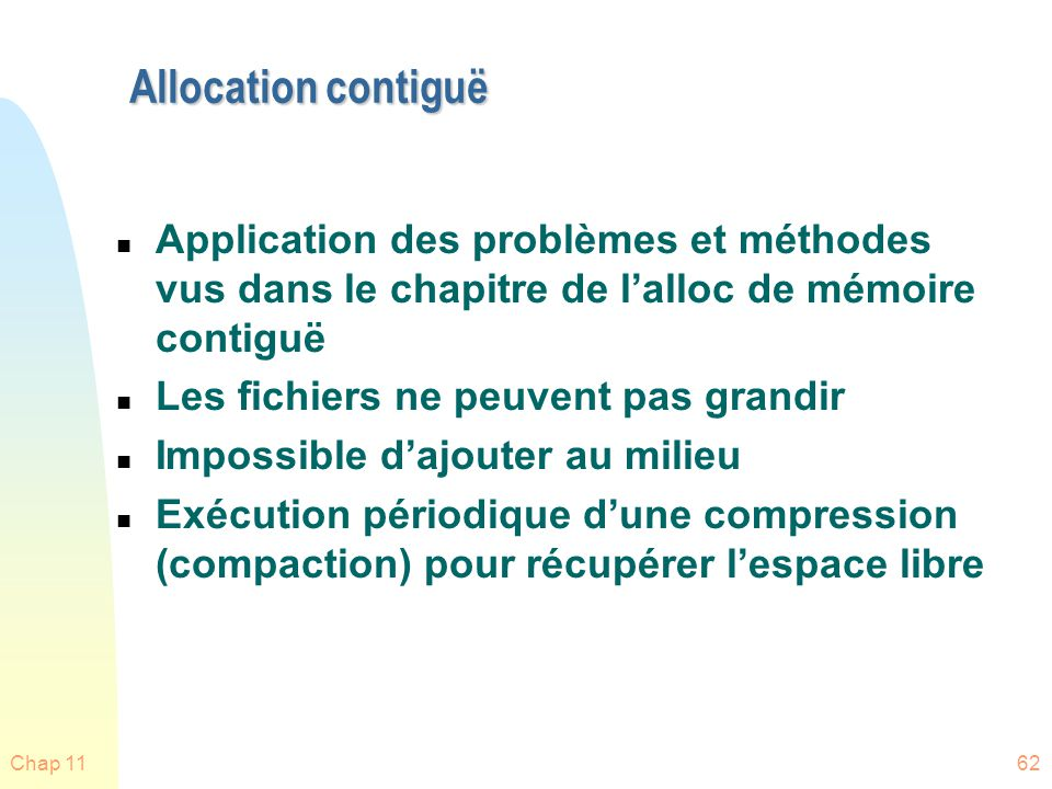 Chap 1162 Allocation contiguë n Application des problèmes et méthodes vus dans le chapitre de lalloc de mémoire contiguë n Les fichiers ne peuvent pas
