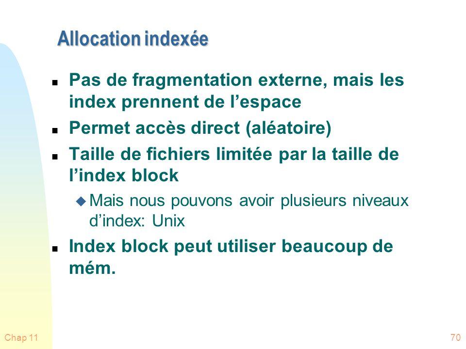 Chap 1170 Allocation indexée n Pas de fragmentation externe, mais les index prennent de lespace n Permet accès direct (aléatoire) n Taille de fichiers