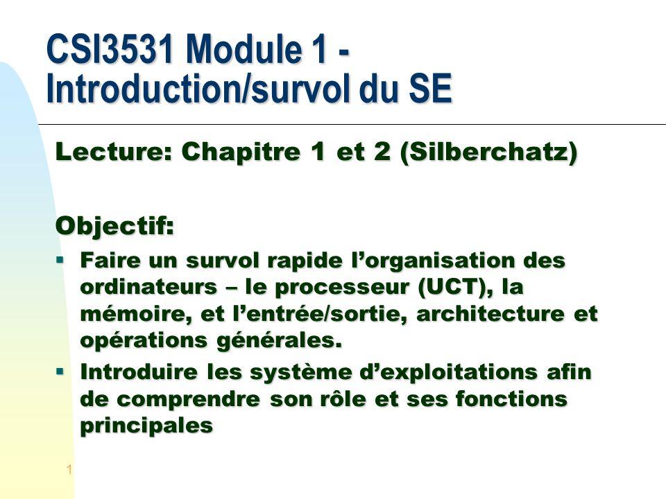 1 CSI3531 Module 1 - Introduction/survol du SE Lecture: Chapitre 1 et 2 (Silberchatz) Objectif: Faire un survol rapide lorganisation des ordinateurs – le processeur (UCT), la mémoire, et lentrée/sortie, architecture et opérations générales.