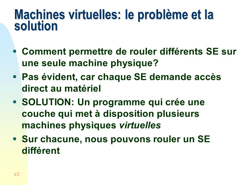 43 Machines virtuelles: le problème et la solution Comment permettre de rouler différents SE sur une seule machine physique.