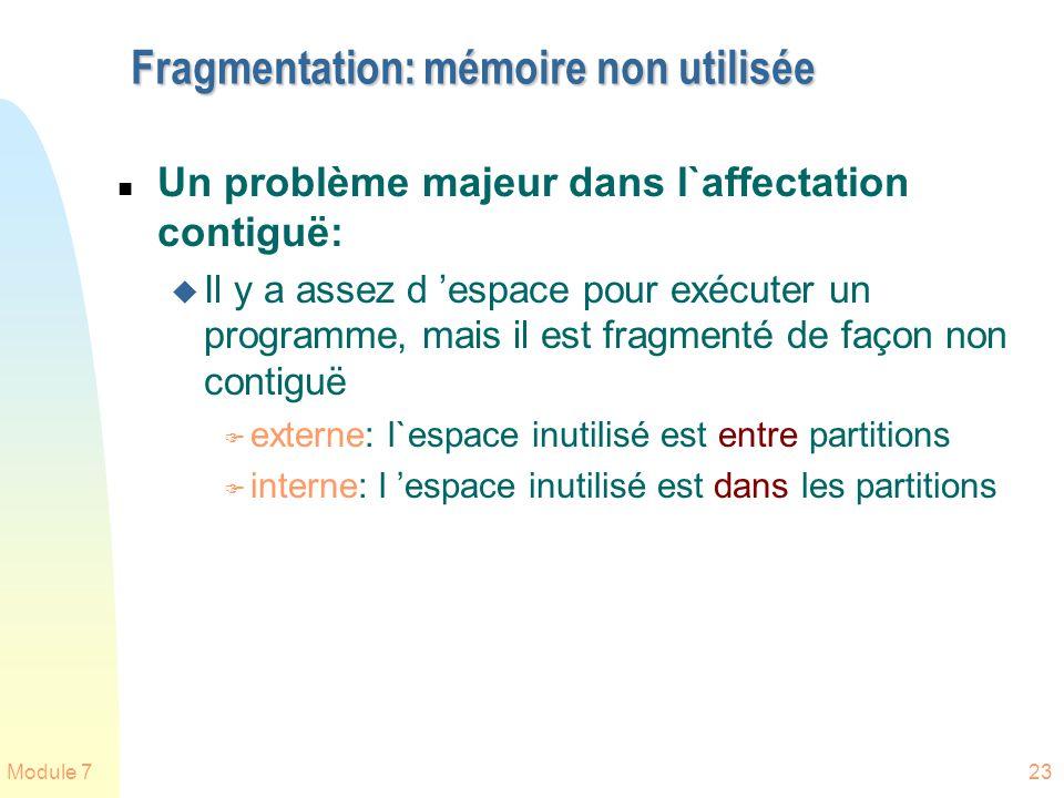 Module 723 Fragmentation: mémoire non utilisée n Un problème majeur dans l`affectation contiguë: u Il y a assez d espace pour exécuter un programme, m