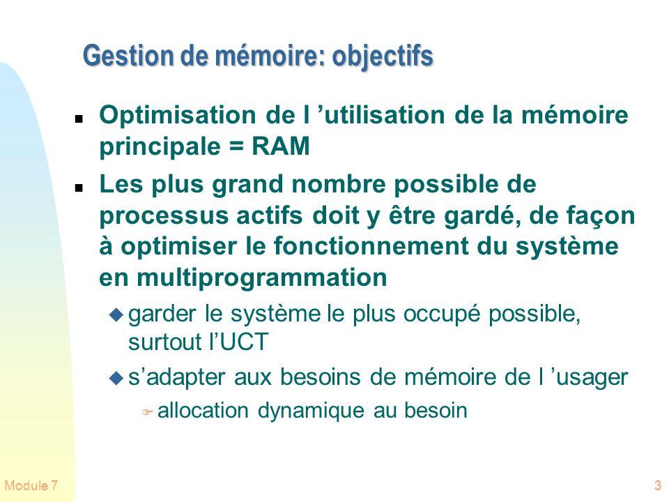 Module 73 Gestion de mémoire: objectifs n Optimisation de l utilisation de la mémoire principale = RAM n Les plus grand nombre possible de processus a