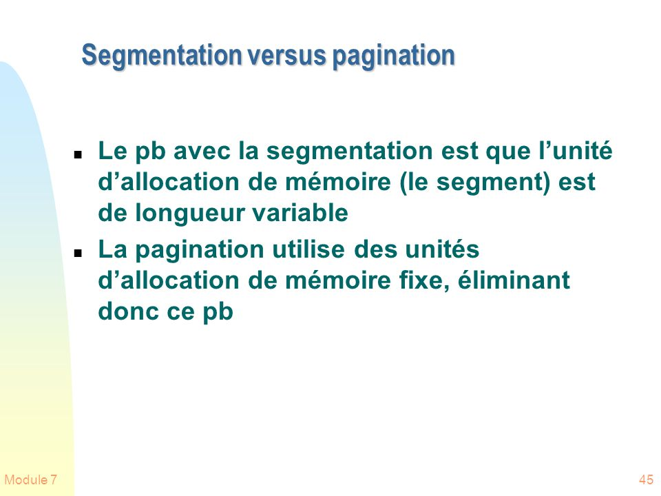 Module 745 Segmentation versus pagination n Le pb avec la segmentation est que lunité dallocation de mémoire (le segment) est de longueur variable n L